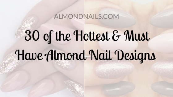 30 of the Hottest & Must Have Almond Nail Designs for 2019