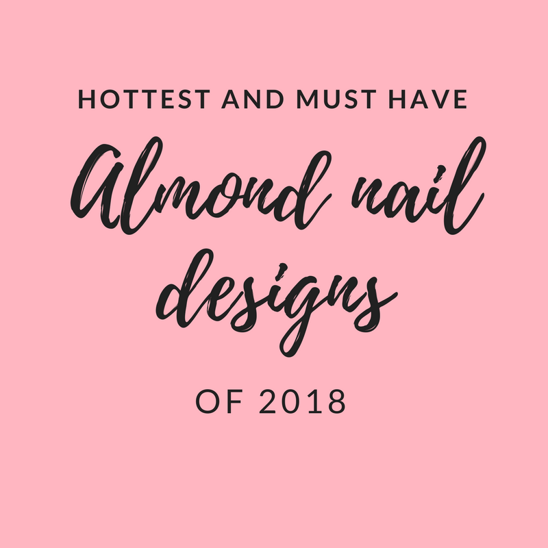 30 of the Hottest & Must Have Almond Nail Designs of 2018