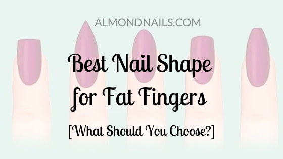 Best Nail Shape for Fat Fingers [What Should You Choose_]