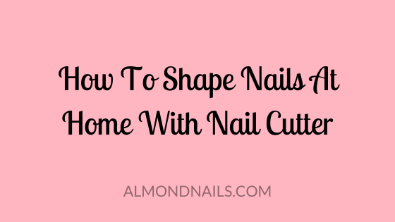 How To Shape Nails At Home With Nail Cutter - Step By Step