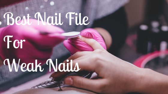 Best Nail File For Weak Nails – 2018 Buyers Guide