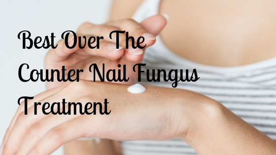 Best Over The Counter Nail Fungus Treatment