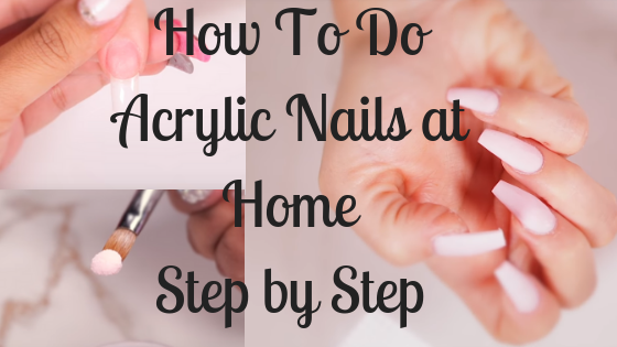 How To Do Acrylic Nails At Home Step by Step – THE Guide