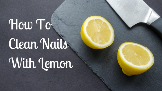 How To Clean Nails With Lemon – The Experts Secret Method
