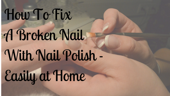 How To Fix A Broken Nail With Nail Polish – Easily at Home