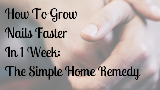 How To Grow Nails Faster In A Week: The Simple Home Remedy