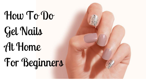 How To Do Gel Nails At Home For Beginners – The Ideal Way…