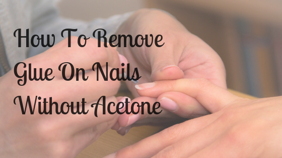 How To Remove Glue On Nails Without Acetone – The Best Ways