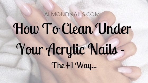 How To Clean Under Your Acrylic Nails - The #1 Way...