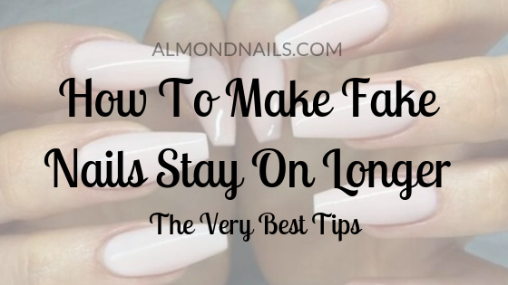How To Make Fake Nails Stay On Longer