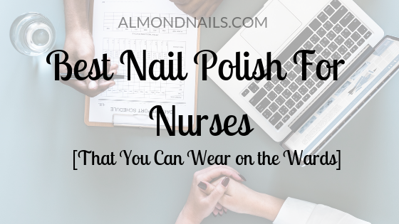 Best Nail Polish For Nurses [That You Can Wear on the Wards]