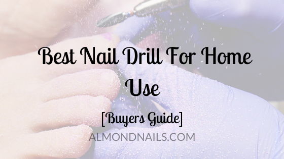 Best Nail Drill For Home Use [2021 Buyers Guide]