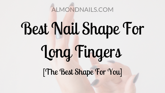 Best Nail Shape For Long Fingers [The Best Shape For You]