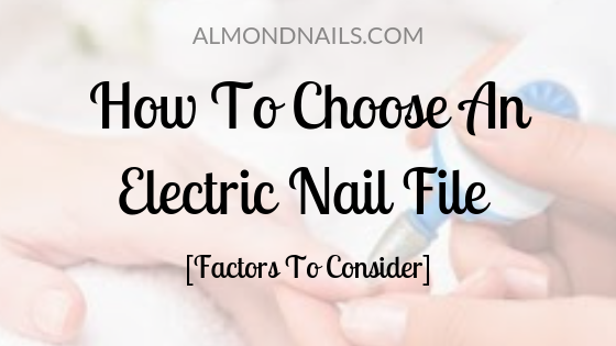 How To Choose An Electric Nail File [Factors To Consider]