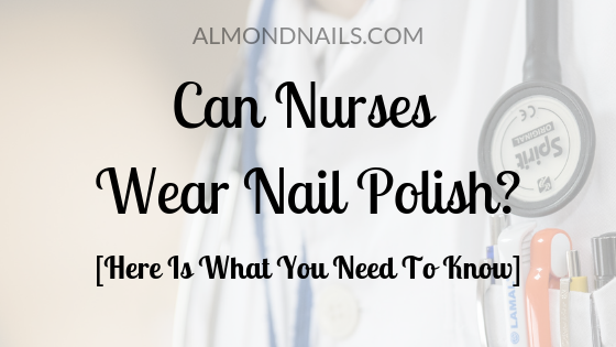 Can Nurses Wear Nail Polish [Here Is What You Need To Know]