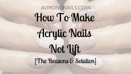 How To Make Acrylic Nails Not Lift [The Reasons & Solution]