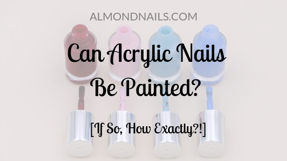 Can Acrylic Nails Be Painted? [If So, How Exactly?!]