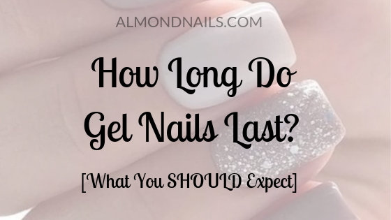 How Long Do Gel Nails Last? [What You SHOULD Expect]