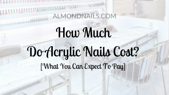 How Much Do Acrylic Nails Cost? [What You Can Expect To Pay]