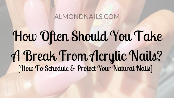 How Often Should You Take A Break From Acrylic Nails_
