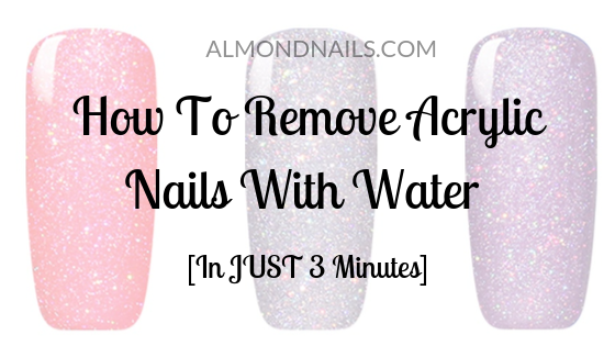 How To Remove Acrylic Nails With Water [In JUST 3 Minutes]