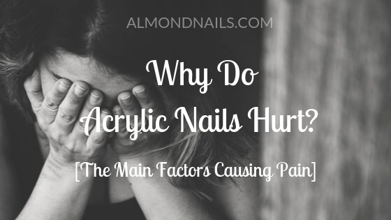 Why Do Acrylic Nails Hurt? [The Main Factors Causing Pain]