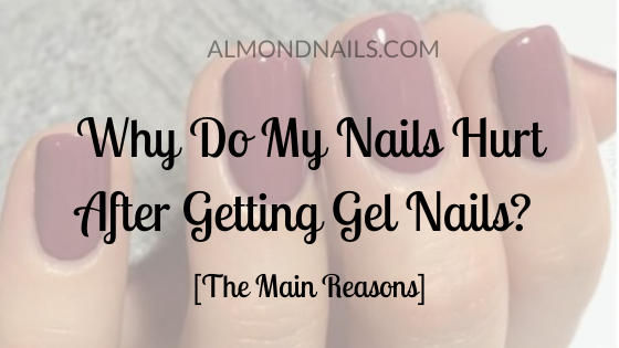 Why Do My Nails Hurt After Getting Gel Nails? [Main Reasons]