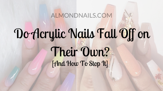 Do Acrylic Nails Fall Off on Their Own_ [And How To Stop It]