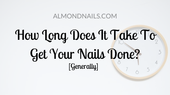 How Long Does It Take To Get Your Nails Done [Generally]
