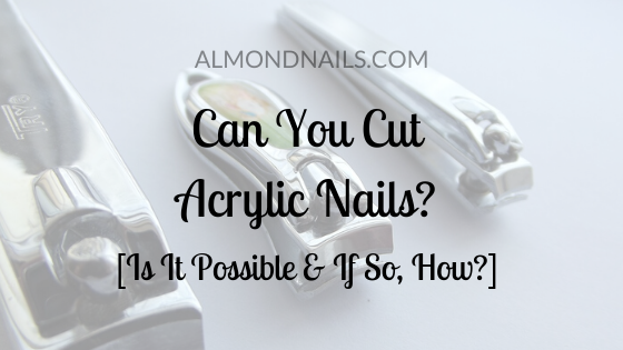 Can You Cut Acrylic Nails_ [Is It Possible & If So, How_]