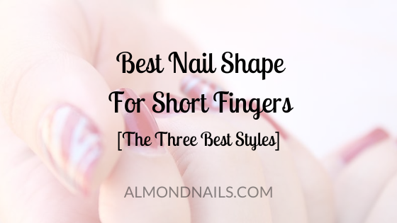 Best Nail Shape For Short Fingers [The Three Best Styles]