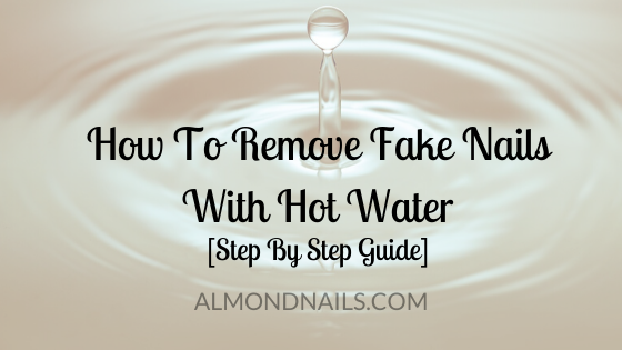 How To Remove Fake Nails With Hot Water [Step By Step Guide]