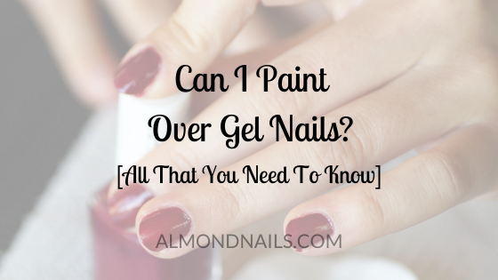 Can I Paint Over Gel Nails? [All That You Need To Know]
