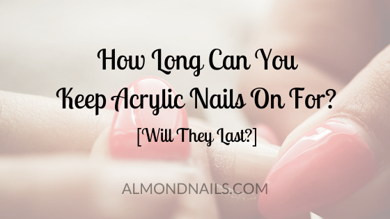 How Long Can You Keep Acrylic Nails On For? [Will They Last?]
