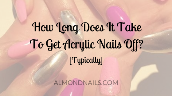 How Long Does It Take To Get Acrylic Nails Off? [Typically]