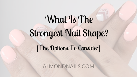 What Is The Strongest Nail Shape? [The Options To Consider]