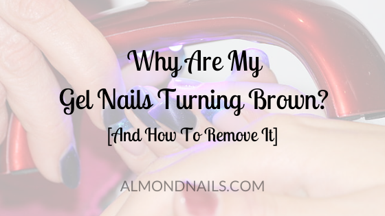 Why Are My Gel Nails Turning Brown? [And How To Remove It]