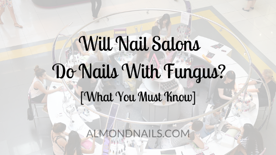 Will Nail Salons Do Nails With Fungus? [What You Must Know]