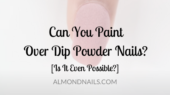 Can You Paint Over Dip Powder Nails? [Is It Even Possible?]