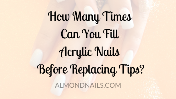 How Many Times Can You Fill Acrylic Nails Before Replacing Tips_