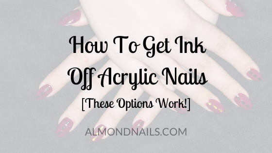How To Get Ink Off Acrylic Nails [These Options Work!]
