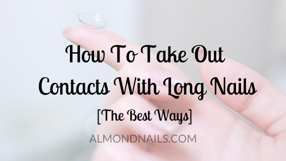 How To Take Out Contacts With Long Nails [The Best Ways]