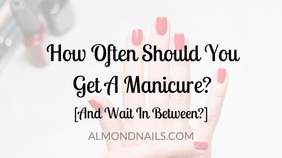 How Often Should You Get A Manicure? [And Wait In Between?]