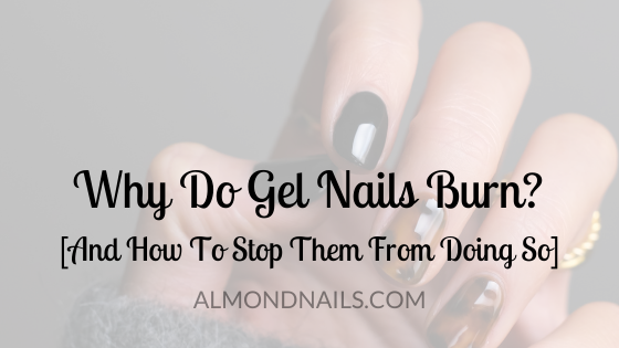 Why Do Gel Nails Burn? [And How To Stop Them From Doing So]