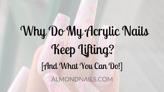 Why Do My Acrylic Nails Keep Lifting? [And What You Can Do!]