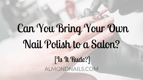 Can You Bring Your Own Nail Polish to a Salon? [Is It Rude?]