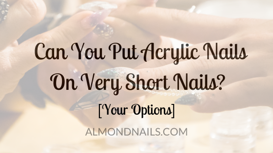 Can You Put Acrylic Nails On Very Short Nails? [Your Options]