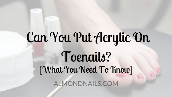 Can You Put Acrylic On Toenails? [What You Need To Know]