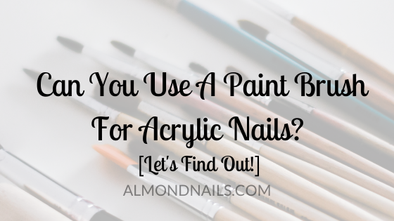 Can You Use A Paint Brush For Acrylic Nails? [Let's Find Out!]