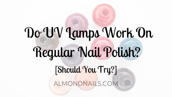 Do UV Lamps Work On Regular Nail Polish? [Should You Try?]